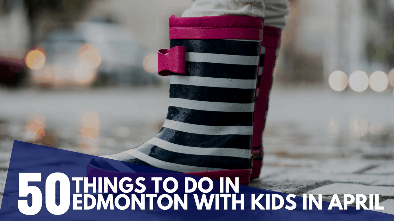 50 Things to do in April in Edmonton with Your Kids
